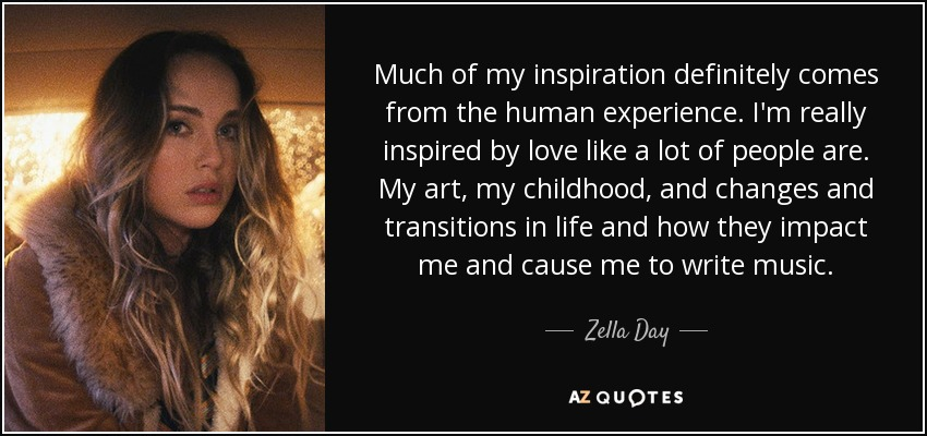 Much of my inspiration definitely comes from the human experience. I'm really inspired by love like a lot of people are. My art, my childhood, and changes and transitions in life and how they impact me and cause me to write music. - Zella Day