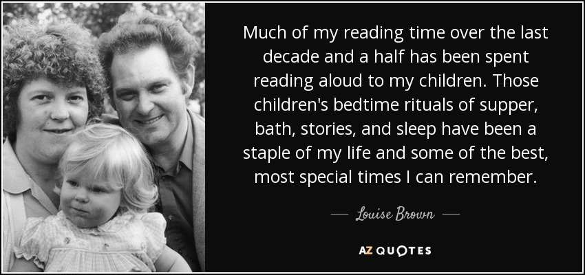 Much of my reading time over the last decade and a half has been spent reading aloud to my children. Those children's bedtime rituals of supper, bath, stories, and sleep have been a staple of my life and some of the best, most special times I can remember. - Louise Brown