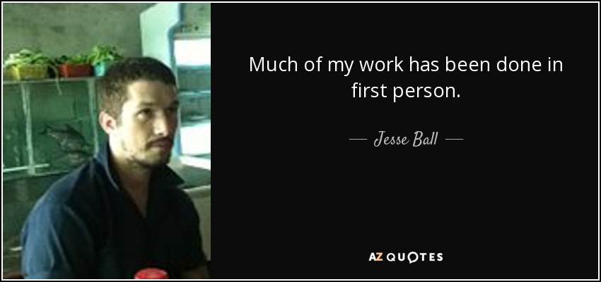 Much of my work has been done in first person. - Jesse Ball