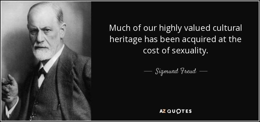 Much of our highly valued cultural heritage has been acquired at the cost of sexuality. - Sigmund Freud