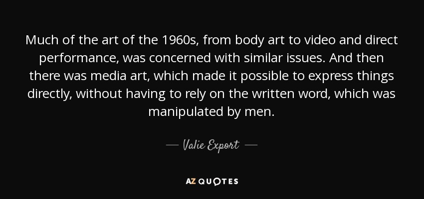Much of the art of the 1960s, from body art to video and direct performance, was concerned with similar issues. And then there was media art, which made it possible to express things directly, without having to rely on the written word, which was manipulated by men. - Valie Export