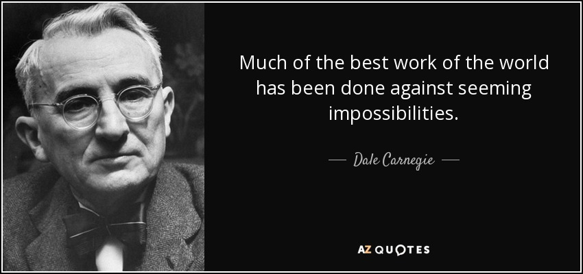 Much of the best work of the world has been done against seeming impossibilities. - Dale Carnegie