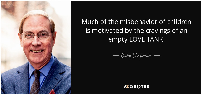 Much of the misbehavior of children is motivated by the cravings of an empty LOVE TANK. - Gary Chapman