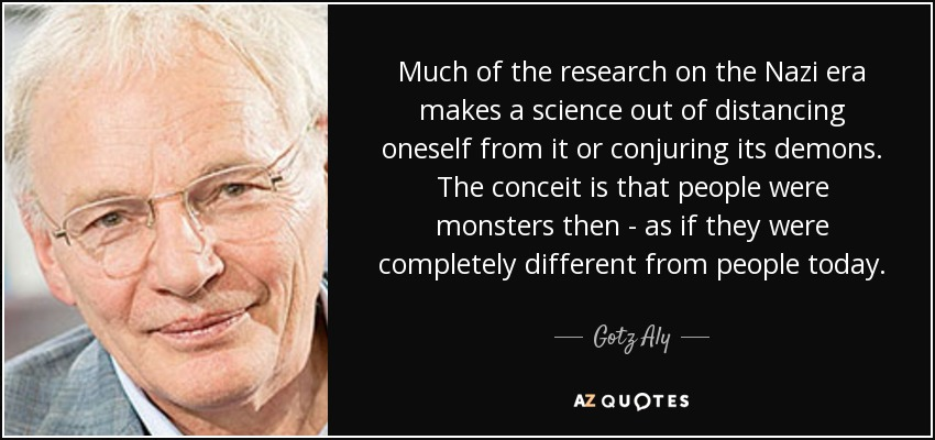 Much of the research on the Nazi era makes a science out of distancing oneself from it or conjuring its demons. The conceit is that people were monsters then - as if they were completely different from people today. - Gotz Aly