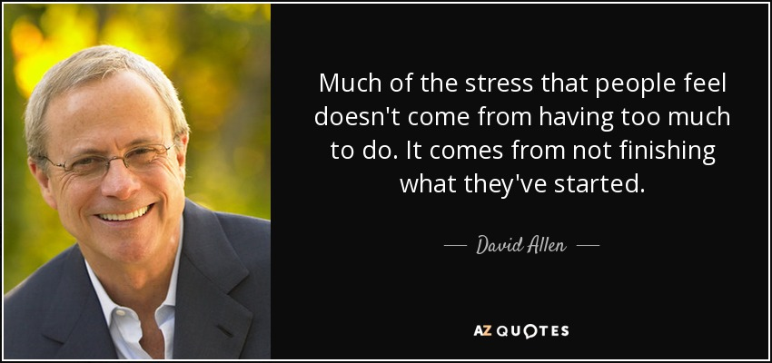 Much of the stress that people feel doesn't come from having too much to do. It comes from not finishing what they've started. - David Allen