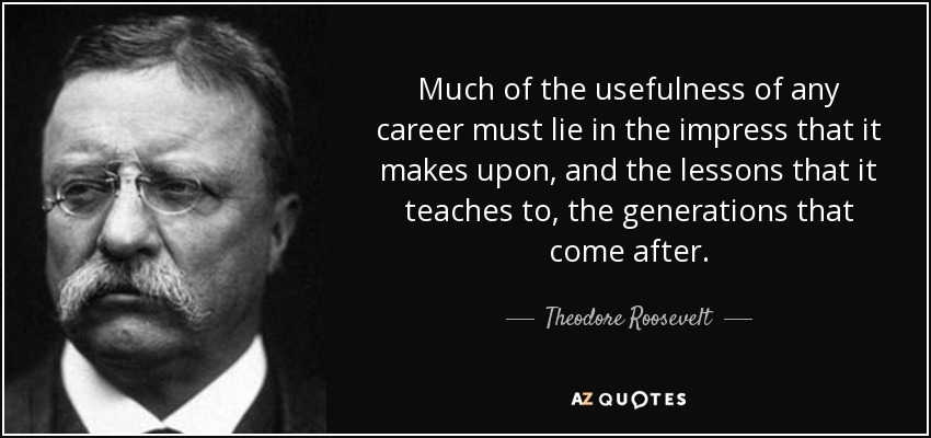 Much of the usefulness of any career must lie in the impress that it makes upon, and the lessons that it teaches to, the generations that come after. - Theodore Roosevelt