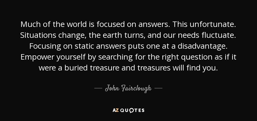 Much of the world is focused on answers. This unfortunate. Situations change, the earth turns, and our needs fluctuate. Focusing on static answers puts one at a disadvantage. Empower yourself by searching for the right question as if it were a buried treasure and treasures will find you. - John Fairclough