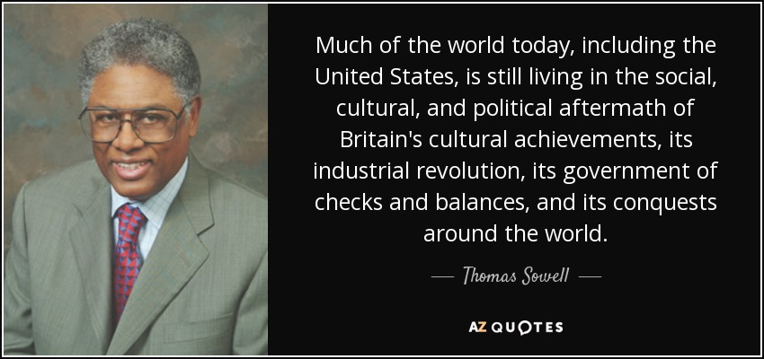Much of the world today, including the United States, is still living in the social, cultural, and political aftermath of Britain's cultural achievements, its industrial revolution, its government of checks and balances, and its conquests around the world. - Thomas Sowell