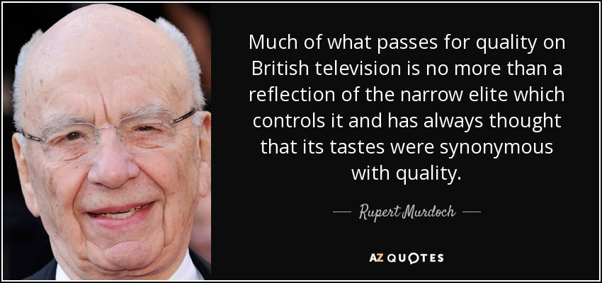 Much of what passes for quality on British television is no more than a reflection of the narrow elite which controls it and has always thought that its tastes were synonymous with quality. - Rupert Murdoch