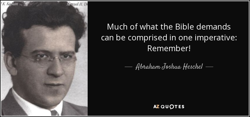 Much of what the Bible demands can be comprised in one imperative: Remember! - Abraham Joshua Heschel