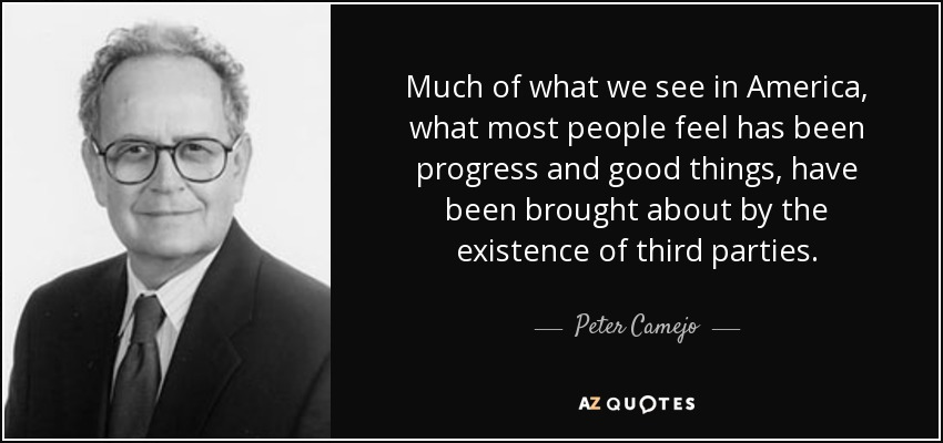 Much of what we see in America, what most people feel has been progress and good things, have been brought about by the existence of third parties. - Peter Camejo