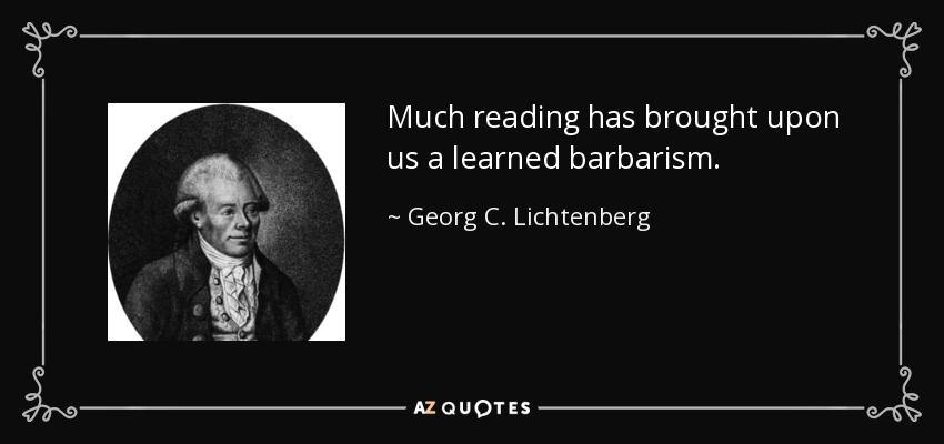 Much reading has brought upon us a learned barbarism - Georg C. Lichtenberg