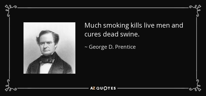 Much smoking kills live men and cures dead swine. - George D. Prentice