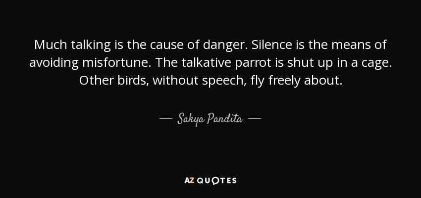 Much talking is the cause of danger. Silence is the means of avoiding misfortune. The talkative parrot is shut up in a cage. Other birds, without speech, fly freely about. - Sakya Pandita