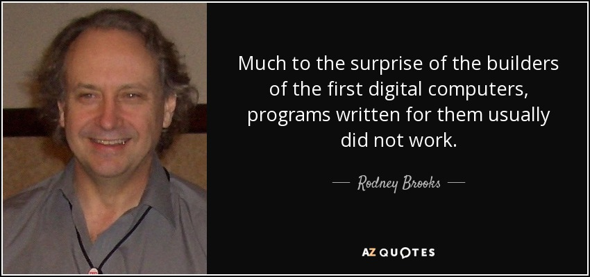 Much to the surprise of the builders of the first digital computers, programs written for them usually did not work. - Rodney Brooks