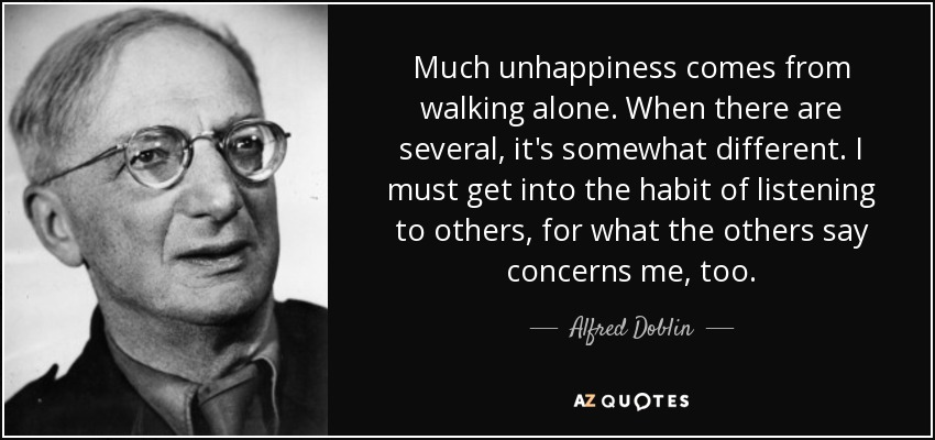 Much unhappiness comes from walking alone. When there are several, it's somewhat different. I must get into the habit of listening to others, for what the others say concerns me, too. - Alfred Doblin