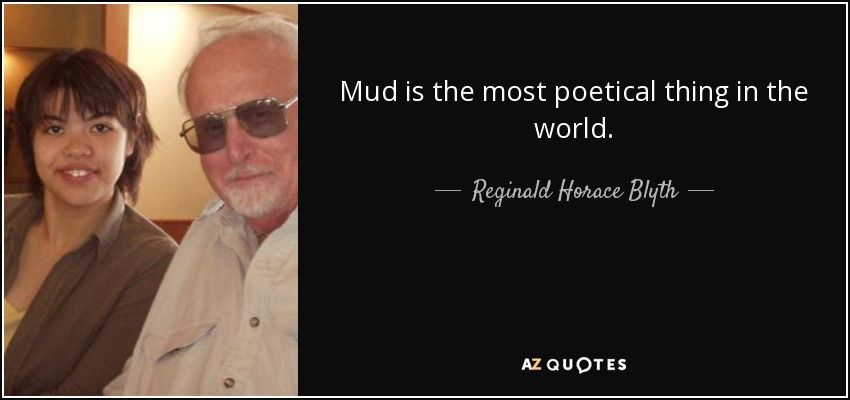 Mud is the most poetical thing in the world. - Reginald Horace Blyth