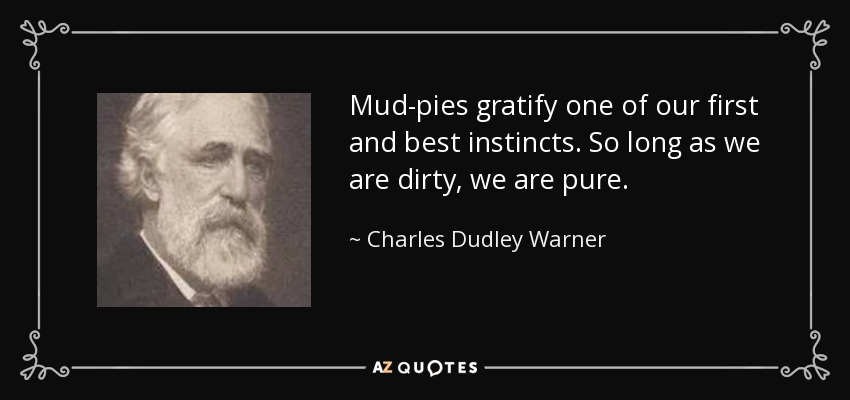Mud-pies gratify one of our first and best instincts. So long as we are dirty, we are pure. - Charles Dudley Warner