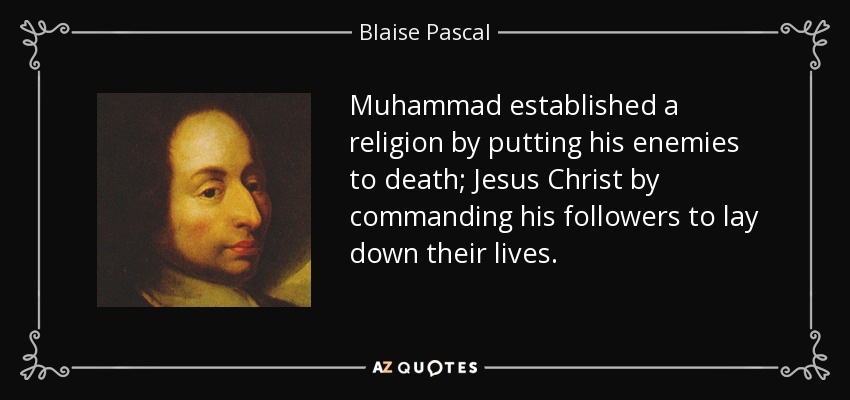 Muhammad established a religion by putting his enemies to death; Jesus Christ by commanding his followers to lay down their lives. - Blaise Pascal