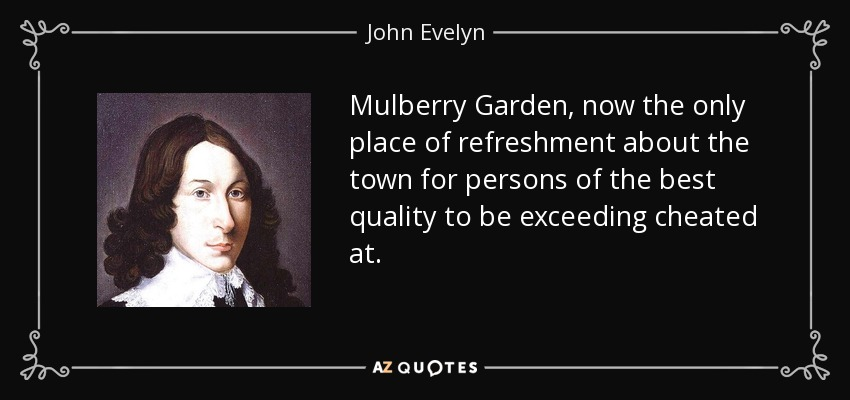 Mulberry Garden, now the only place of refreshment about the town for persons of the best quality to be exceeding cheated at. - John Evelyn