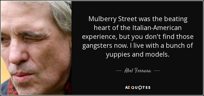 Mulberry Street was the beating heart of the Italian-American experience, but you don't find those gangsters now. I live with a bunch of yuppies and models. - Abel Ferrara