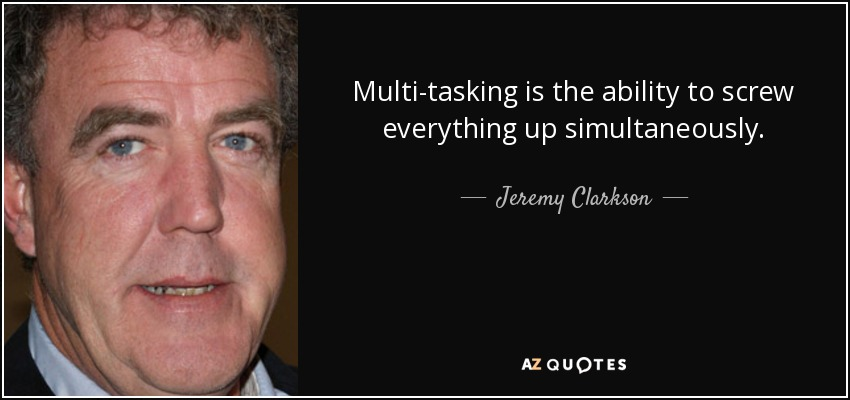 Multi-tasking is the ability to screw everything up simultaneously. - Jeremy Clarkson