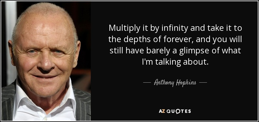 Multiply it by infinity and take it to the depths of forever, and you will still have barely a glimpse of what I'm talking about. - Anthony Hopkins