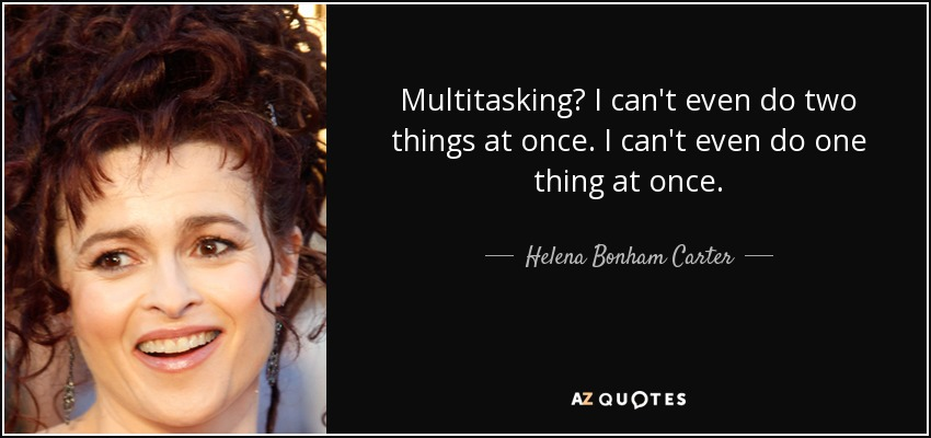 Multitasking? I can't even do two things at once. I can't even do one thing at once. - Helena Bonham Carter