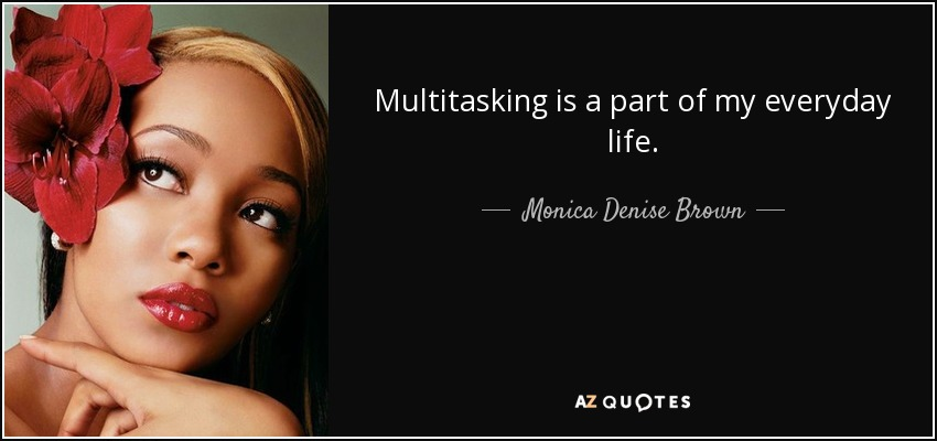 Multitasking is a part of my everyday life. - Monica Denise Brown