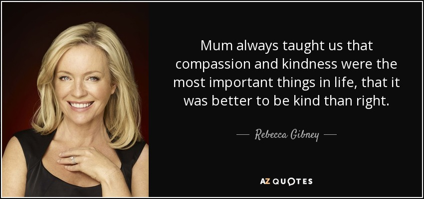 Mum always taught us that compassion and kindness were the most important things in life, that it was better to be kind than right. - Rebecca Gibney