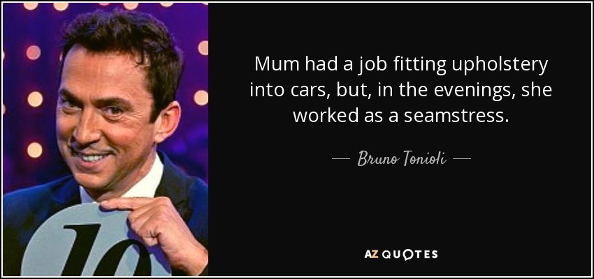 Mum had a job fitting upholstery into cars, but, in the evenings, she worked as a seamstress. - Bruno Tonioli