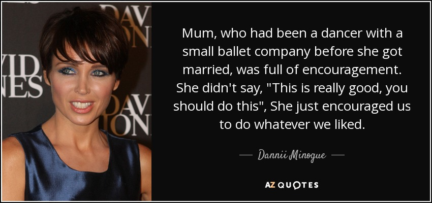 Mum, who had been a dancer with a small ballet company before she got married, was full of encouragement. She didn't say,