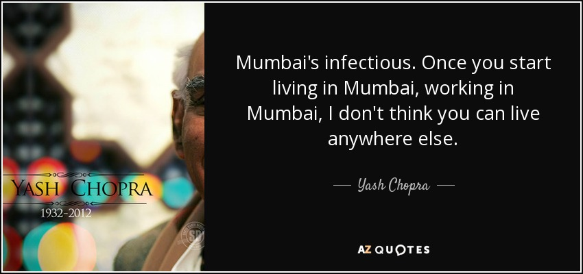 Mumbai's infectious. Once you start living in Mumbai, working in Mumbai, I don't think you can live anywhere else. - Yash Chopra