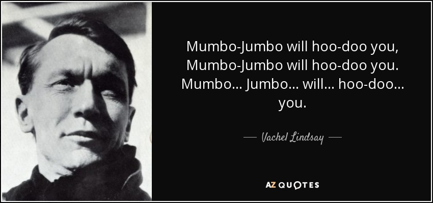 Mumbo-Jumbo will hoo-doo you, Mumbo-Jumbo will hoo-doo you. Mumbo . . . Jumbo . . . will . . . hoo-doo . . . you. - Vachel Lindsay