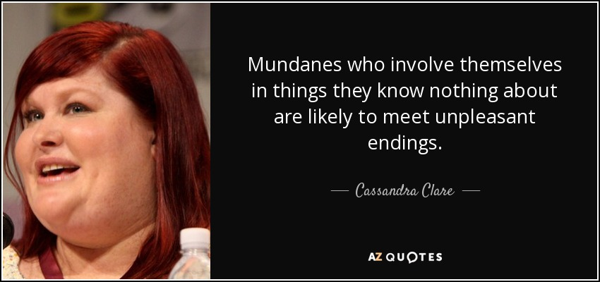Mundanes who involve themselves in things they know nothing about are likely to meet unpleasant endings. - Cassandra Clare