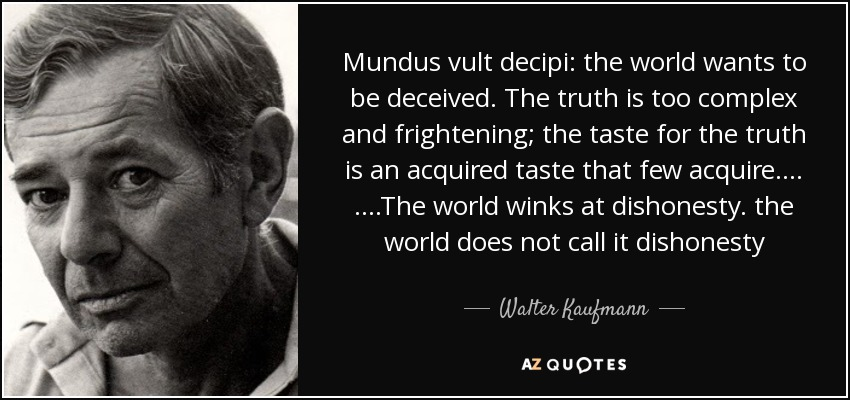 Mundus vult decipi: the world wants to be deceived. The truth is too complex and frightening; the taste for the truth is an acquired taste that few acquire…. ….The world winks at dishonesty. the world does not call it dishonesty - Walter Kaufmann