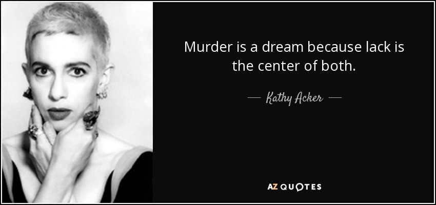 Murder is a dream because lack is the center of both. - Kathy Acker