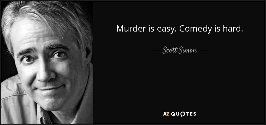 Murder is easy. Comedy is hard. - Scott Simon