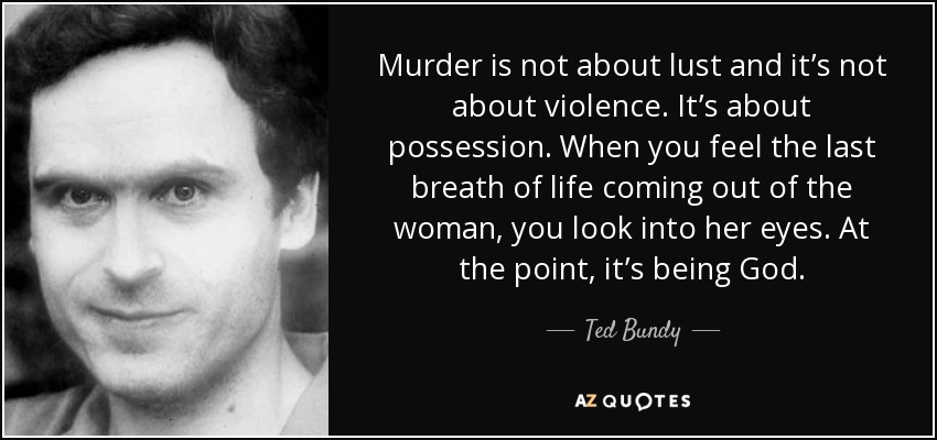 Murder is not about lust and it's not about violence. It's about possession. When you feel the last breath of life coming out of the woman, you look into her eyes. At that point, it's being God.