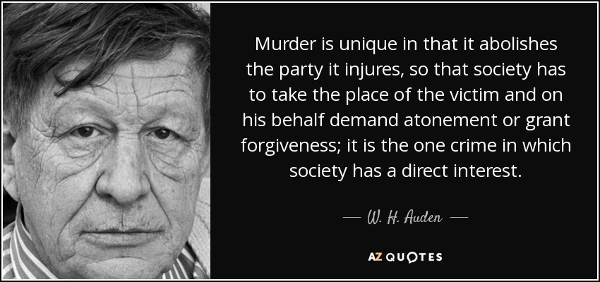 Murder is unique in that it abolishes the party it injures, so that society has to take the place of the victim and on his behalf demand atonement or grant forgiveness; it is the one crime in which society has a direct interest. - W. H. Auden