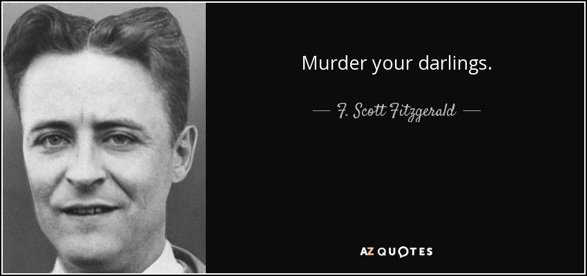 Murder your darlings. - F. Scott Fitzgerald