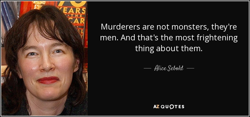 Murderers are not monsters, they're men. And that's the most frightening thing about them. - Alice Sebold