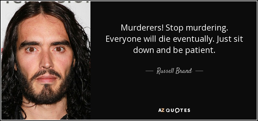 Murderers! Stop murdering. Everyone will die eventually. Just sit down and be patient. - Russell Brand