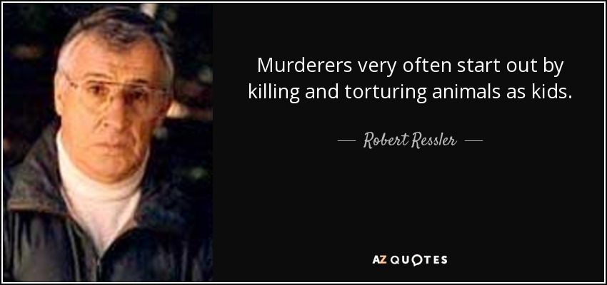 Murderers very often start out by killing and torturing animals as kids. - Robert Ressler