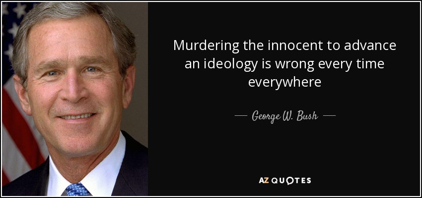 Murdering the innocent to advance an ideology is wrong every time everywhere - George W. Bush