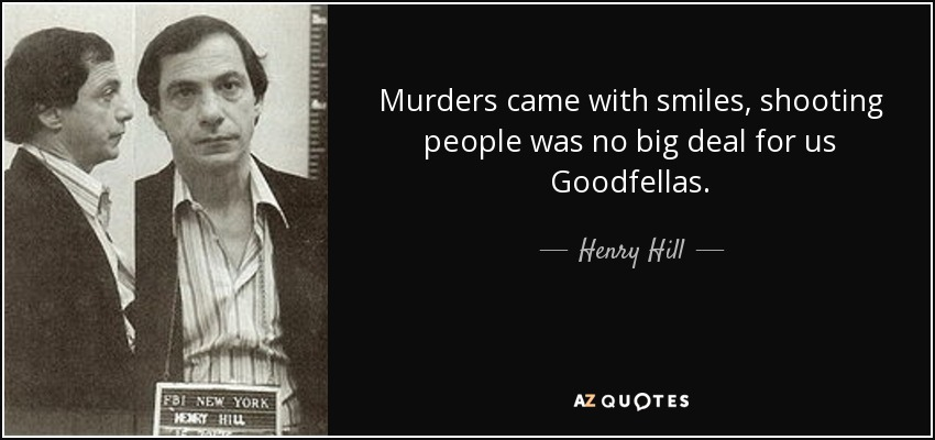 Murders came with smiles, shooting people was no big deal for us Goodfellas. - Henry Hill