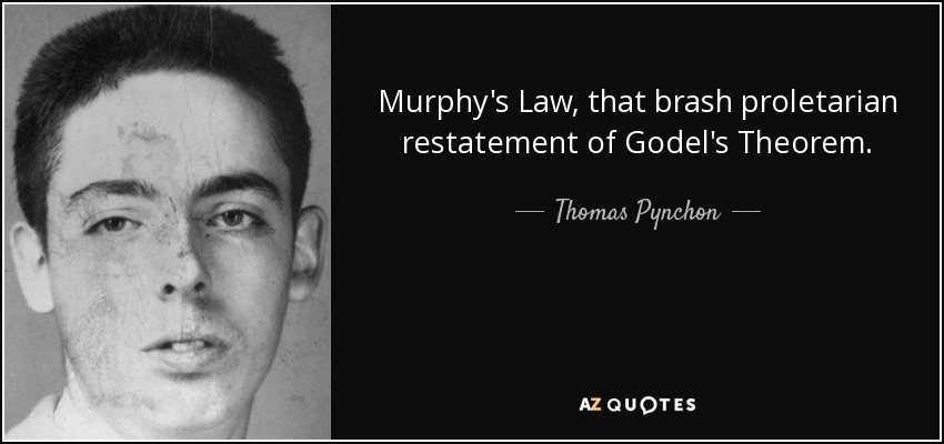 Murphy's Law, that brash proletarian restatement of Godel's Theorem. - Thomas Pynchon