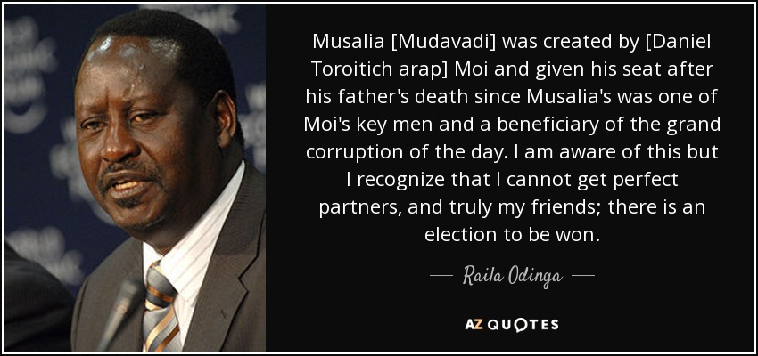 Musalia [Mudavadi] was created by [Daniel Toroitich arap] Moi and given his seat after his father's death since Musalia's was one of Moi's key men and a beneficiary of the grand corruption of the day. I am aware of this but I recognize that I cannot get perfect partners, and truly my friends; there is an election to be won. - Raila Odinga