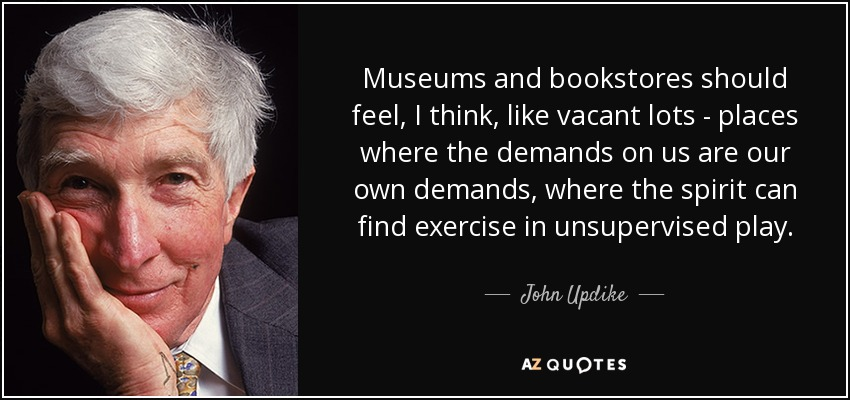 Museums and bookstores should feel, I think, like vacant lots - places where the demands on us are our own demands, where the spirit can find exercise in unsupervised play. - John Updike
