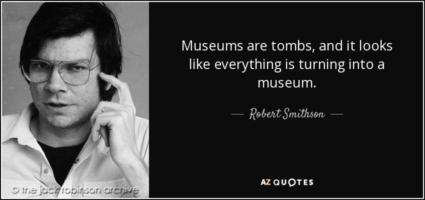 Museums are tombs, and it looks like everything is turning into a museum. - Robert Smithson
